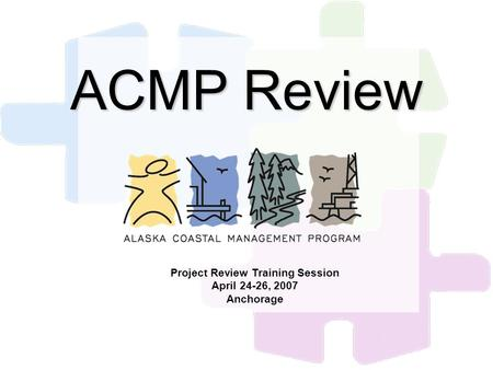 ACMP Review Project Review Training Session April 24-26, 2007 Anchorage.