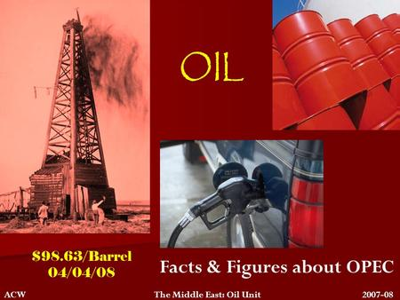 OIL Facts & Figures about OPEC ACW The Middle East: Oil Unit 2007-08 $98.63/Barrel 04/04/08.