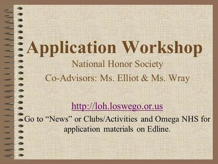 Application Workshop National Honor Society Co-Advisors: Ms. Elliot & Ms. Wray  Go to News or Clubs/Activities and Omega NHS for.