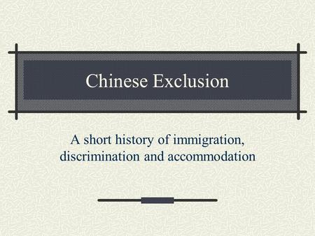 Chinese Exclusion A short history of immigration, discrimination and accommodation.