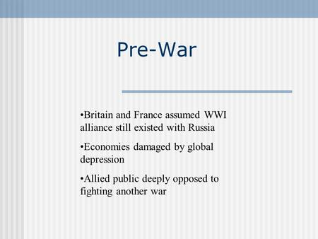 Pre-War Britain and France assumed WWI alliance still existed with Russia Economies damaged by global depression Allied public deeply opposed to fighting.