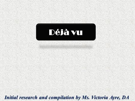 Initial research and compilation by Ms. Victoria Ayre, DA Déjà vu.