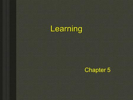 LearningLearning Chapter 5 Learning The process by which practice or experience results in a relatively permanent change in behavior Conditioning –A.