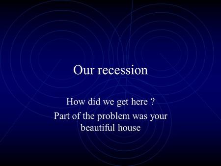 Our recession How did we get here ? Part of the problem was your beautiful house.