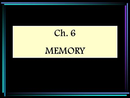 Ch. 6 MEMORY. Memory The ability to remember things we have experienced, imagined, or learned Memory is often seen as steps in an information-processing.
