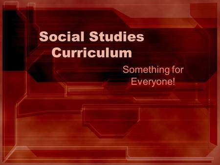 Social Studies Curriculum Something for Everyone!.