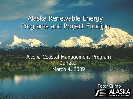 Alaska Renewable Energy Programs and Project Funding Alaska Coastal Management Program Juneau March 4, 2009 Peter Crimp.
