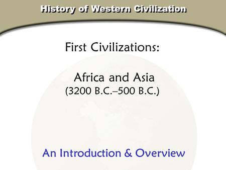 First Civilizations: Africa and Asia (3200 B.C.–500 B.C.) History of Western Civilization An Introduction & Overview.