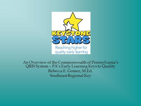 An Overview of the Commonwealth of Pennsylvanias QRIS System – PAs Early Learning Keys to Quality Rebecca E. Gomez, M.Ed. Southeast Regional Key.