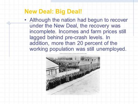New Deal: Big Deal! Although the nation had begun to recover under the New Deal, the recovery was incomplete. Incomes and farm prices still lagged behind.