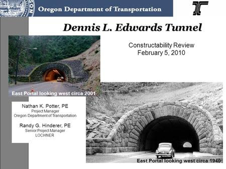 1 Dennis L. Edwards Tunnel Constructability Review February 5, 2010 East Portal looking west circa 1940 East Portal looking west circa 2001 Nathan K. Potter,