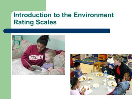 Introduction to the Environment Rating Scales. Some research findings-validity Children in classrooms that score higher on the ERS do better on a wide.