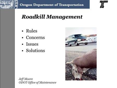 Roadkill Management Rules Concerns Issues Solutions Jeff Moore ODOT Office of Maintenance.