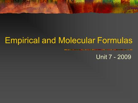 Empirical and Molecular Formulas Unit 7 - 2009. Empirical and Molecular Formulas An empirical formula shows the simplest whole number ratio of atoms of.