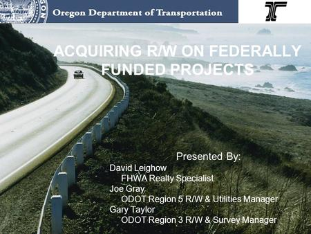 ACQUIRING R/W ON FEDERALLY FUNDED PROJECTS Presented By: David Leighow FHWA Realty Specialist Joe Gray ODOT Region 5 R/W & Utilities Manager Gary Taylor.