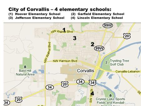 City of Corvallis – 4 elementary schools: (1) Hoover Elementary School (2) Garfield Elementary School (3) Jefferson Elementary School (4) Lincoln Elementary.