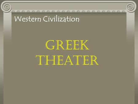 Greek Theater Western Civilization. The Greek Theater 5 th Century B. C. Golden Age of Greek Drama Dramatic festivals were popular People witnessed tragic.