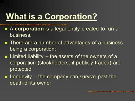 What is a Corporation? A corporation is a legal entity created to run a business. There are a number of advantages of a business being a corporation: Limited.