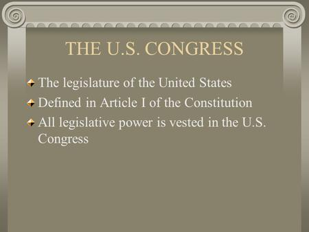 THE U.S. CONGRESS The legislature of the United States Defined in Article I of the Constitution All legislative power is vested in the U.S. Congress.