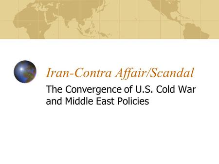 Iran-Contra Affair/Scandal The Convergence of U.S. Cold War and Middle East Policies.