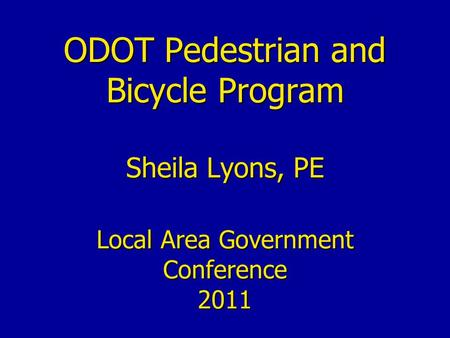 ODOT Pedestrian and Bicycle Program Sheila Lyons, PE Local Area Government Conference 2011.