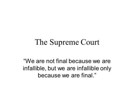 The Supreme Court We are not final because we are infallible, but we are infallible only because we are final.