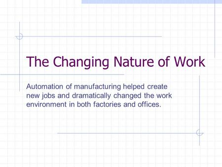 The Changing Nature of Work Automation of manufacturing helped create new jobs and dramatically changed the work environment in both factories and offices.