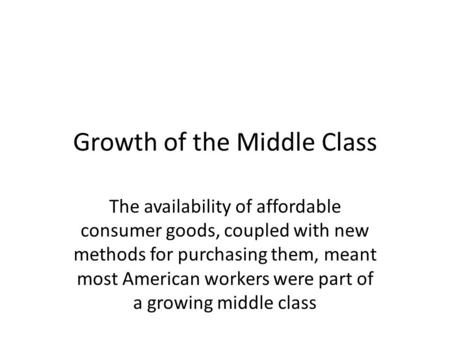 Growth of the Middle Class The availability of affordable consumer goods, coupled with new methods for purchasing them, meant most American workers were.