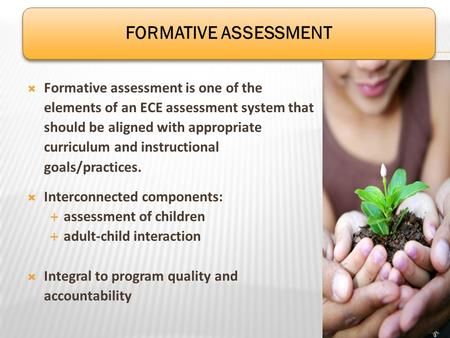 Formative assessment is one of the elements of an ECE assessment system that should be aligned with appropriate curriculum and instructional goals/practices.