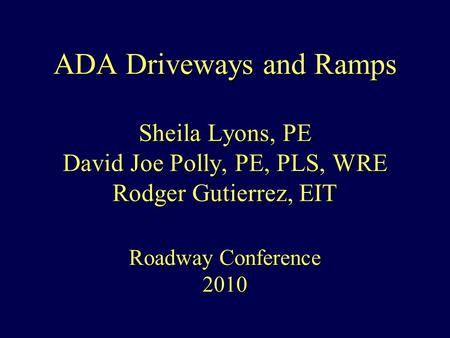 ADA Driveways and Ramps Sheila Lyons, PE David Joe Polly, PE, PLS, WRE Rodger Gutierrez, EIT Roadway Conference 2010.