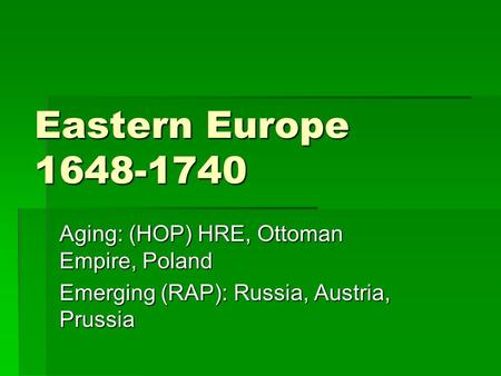 Eastern Europe 1648-1740 Aging: (HOP) HRE, Ottoman Empire, Poland Emerging (RAP): Russia, Austria, Prussia.