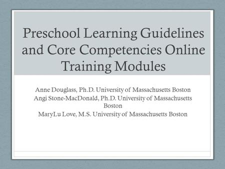 Preschool Learning Guidelines and Core Competencies Online Training Modules Anne Douglass, Ph.D. University of Massachusetts Boston Angi Stone-MacDonald,