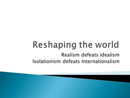 Realism defeats idealism Isolationism defeats Internationalism.