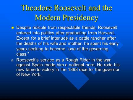 Theodore Roosevelt and the Modern Presidency Despite ridicule from respectable friends, Roosevelt entered into politics after graduating from Harvard.