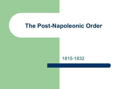 The Post-Napoleonic Order 1815-1832 The Congress of Vienna Established Congress System to restore balance of power – European powers meet to discuss.