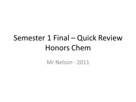 Semester 1 Final – Quick Review Honors Chem Mr Nelson - 2011.