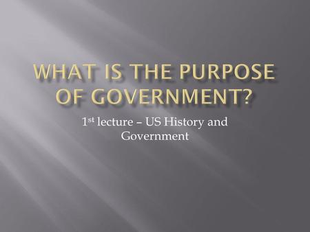 1 st lecture – US History and Government I. Maintain order II. Provide public goods III. Protect property.