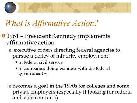 What is Affirmative Action? 1961 – President Kennedy implements affirmative action executive orders directing federal agencies to pursue a policy of minority.