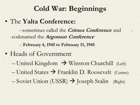 Cold War: Beginnings The Yalta Conference: --sometimes called the Crimea Conference and - -codenamed the Argonaut Conference -- February 4, 1945 to February.