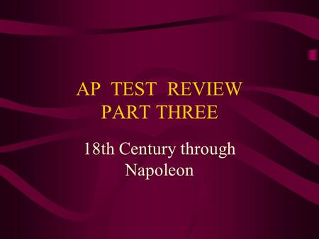 AP TEST REVIEW PART THREE 18th Century through Napoleon.