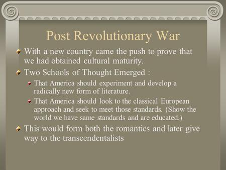 Post Revolutionary War With a new country came the push to prove that we had obtained cultural maturity. Two Schools of Thought Emerged : That America.