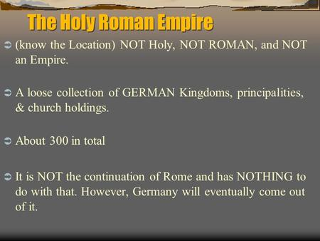 The Holy Roman Empire (know the Location) NOT Holy, NOT ROMAN, and NOT an Empire. A loose collection of GERMAN Kingdoms, principalities, & church holdings.