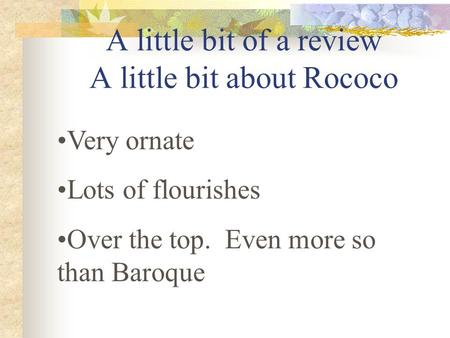 A little bit of a review A little bit about Rococo Very ornate Lots of flourishes Over the top. Even more so than Baroque.