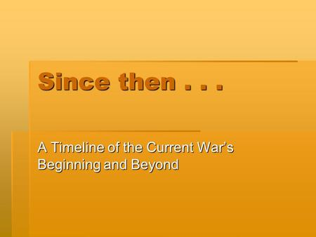 Since then... A Timeline of the Current Wars Beginning and Beyond.