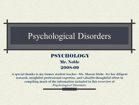Psychological Disorders PSYCHOLOGY Mr. Noble 2008-09 A special thanks to my former student teacher -- Ms. Sharon Mohr -- for her diligent research, insightful.