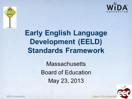 Name of This Presentation 1 Early English Language Development (EELD) Standards Framework Massachusetts Board of Education May 23, 2013 WIDA Consortium.