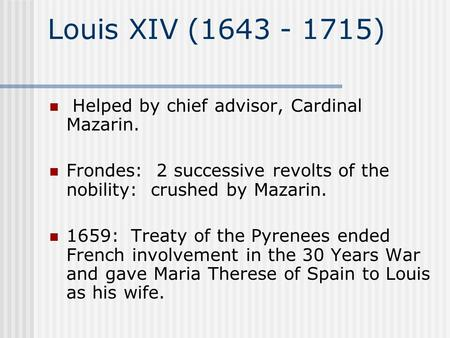 Louis XIV (1643 - 1715) Helped by chief advisor, Cardinal Mazarin. Frondes: 2 successive revolts of the nobility: crushed by Mazarin. 1659: Treaty of.