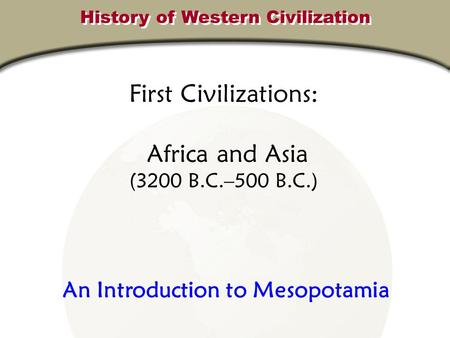 First Civilizations: Africa and Asia (3200 B.C.–500 B.C.) History of Western Civilization An Introduction to Mesopotamia.