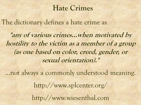 Hate Crimes The dictionary defines a hate crime as any of various crimes...when motivated by hostility to the victim as a member of a group (as one based.