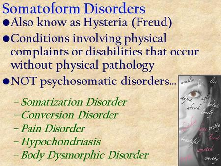 Somatoform Disorders Also know as Hysteria (Freud) Conditions involving physical complaints or disabilities that occur without physical pathology NOT psychosomatic.